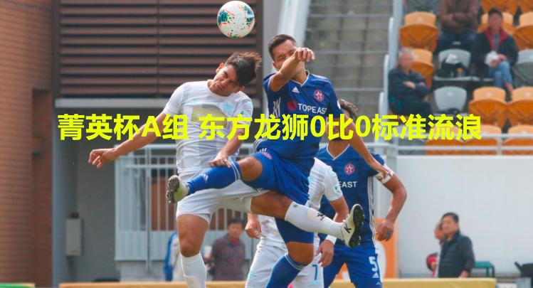 香港菁英杯A组 东方龙狮0比0标准流浪